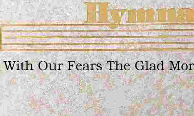 Away With Our Fears The Glad Morning App – Hymn Lyrics