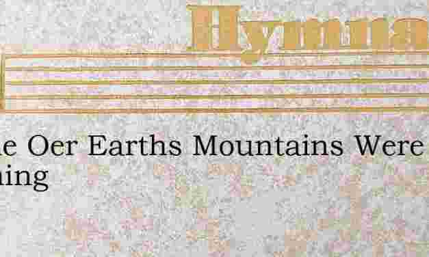 Awhile Oer Earths Mountains Were Roaming – Hymn Lyrics
