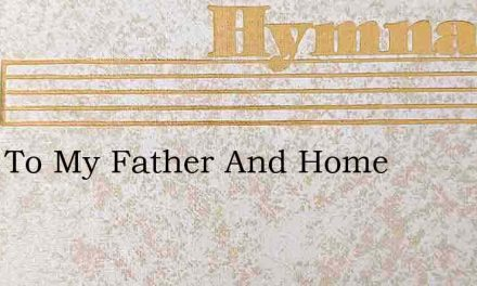 Back To My Father And Home – Hymn Lyrics