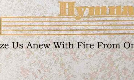 Baptize Us Anew With Fire From On High – Hymn Lyrics