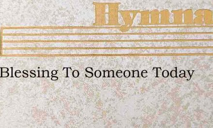 Be A Blessing To Someone Today – Hymn Lyrics