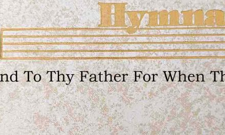Be Kind To Thy Father For When Thou Wert – Hymn Lyrics