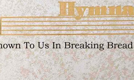 Be Known To Us In Breaking Bread – Hymn Lyrics
