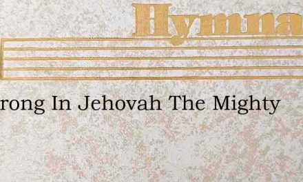 Be Strong In Jehovah The Mighty – Hymn Lyrics