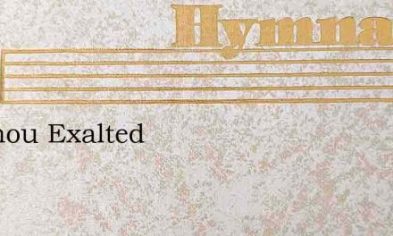 Be Thou Exalted Written By Fanny Crosby, 1901 – Hymn Lyrics