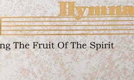 Bearing The Fruit Of The Spirit – Hymn Lyrics