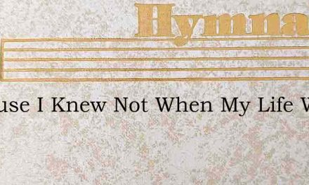 Because I Knew Not When My Life Was Good – Hymn Lyrics