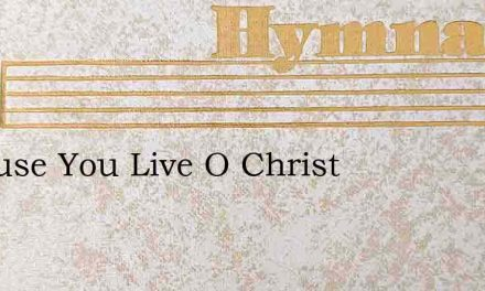 Because You Live O Christ – Hymn Lyrics
