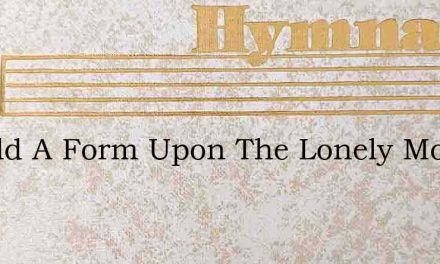 Behold A Form Upon The Lonely Mount – Hymn Lyrics