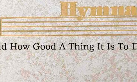 Behold How Good A Thing It Is To Dwell I – Hymn Lyrics