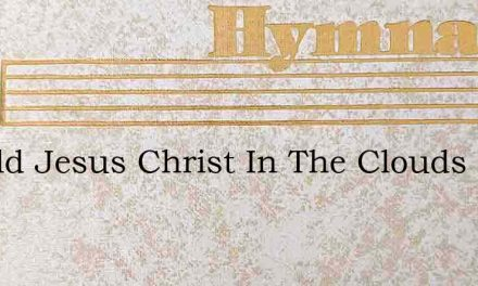 Behold Jesus Christ In The Clouds – Hymn Lyrics