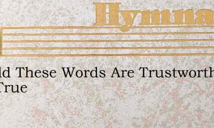 Behold These Words Are Trustworthy And True – Hymn Lyrics