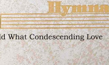 Behold What Condescending Love – Hymn Lyrics