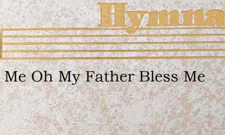 Bless Me Oh My Father Bless Me – Hymn Lyrics