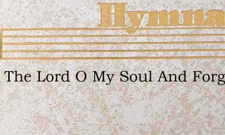 Bless The Lord O My Soul And Forget – Hymn Lyrics