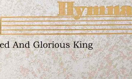 Blessed And Glorious King – Hymn Lyrics
