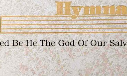 Blessed Be He The God Of Our Salvation – Hymn Lyrics