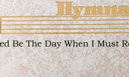 Blessed Be The Day When I Must Roam – Hymn Lyrics