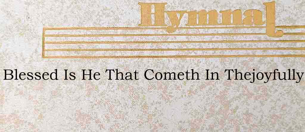 Blessed Is He That Cometh In Thejoyfully – Hymn Lyrics