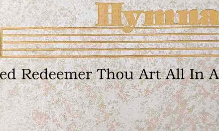 Blessed Redeemer Thou Art All In All To – Hymn Lyrics