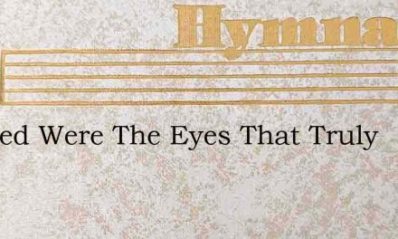Blessed Were The Eyes That Truly – Hymn Lyrics