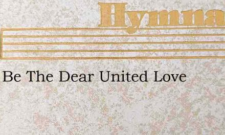Blest Be The Dear United Love – Hymn Lyrics