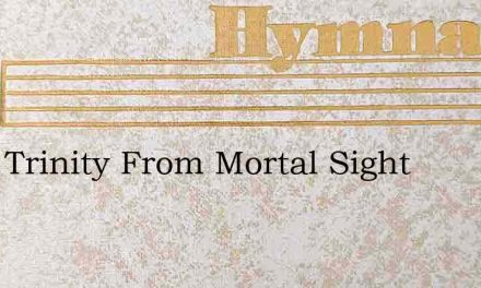 Blest Trinity From Mortal Sight – Hymn Lyrics