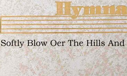 Blow Softly Blow Oer The Hills And Vales – Hymn Lyrics