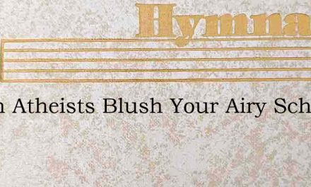 Blush Atheists Blush Your Airy Schemes – Hymn Lyrics