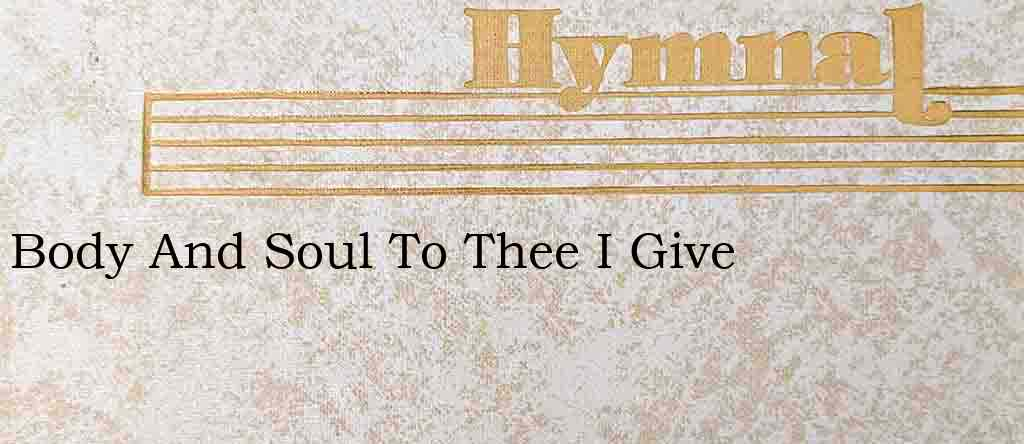 Body And Soul To Thee I Give – Hymn Lyrics