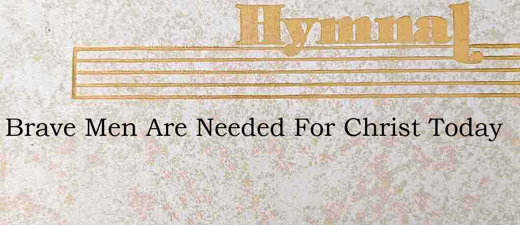 Brave Men Are Needed For Christ Today – Hymn Lyrics