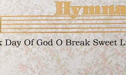 Break Day Of God O Break Sweet Light Of – Hymn Lyrics