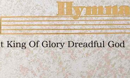 Bright King Of Glory Dreadful God – Hymn Lyrics