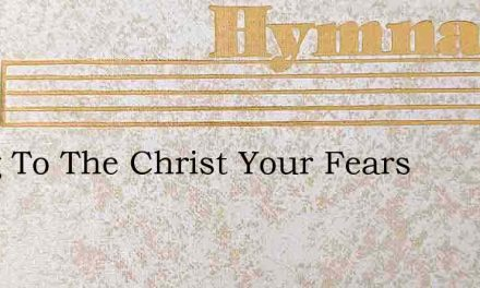 Bring To The Christ Your Fears – Hymn Lyrics
