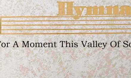 But For A Moment This Valley Of Sorrows – Hymn Lyrics