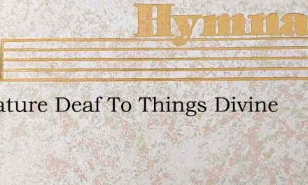 By Nature Deaf To Things Divine – Hymn Lyrics