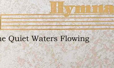 By The Quiet Waters Flowing – Hymn Lyrics