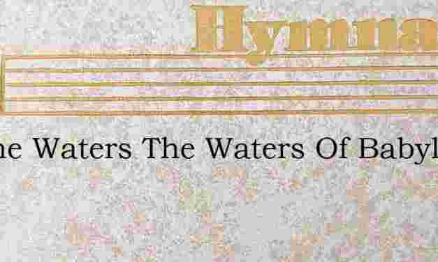 By The Waters The Waters Of Babylon – Hymn Lyrics
