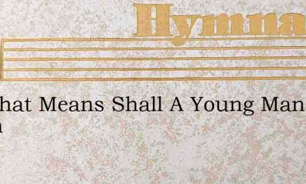 By What Means Shall A Young Man Learn – Hymn Lyrics