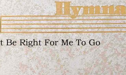 Can It Be Right For Me To Go – Hymn Lyrics