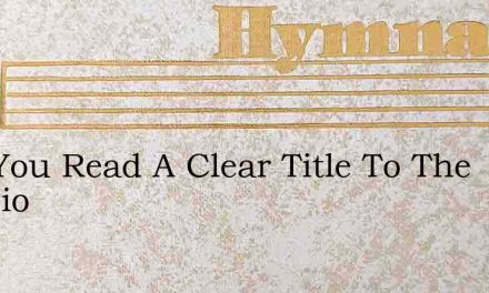 Can You Read A Clear Title To The Mansio – Hymn Lyrics