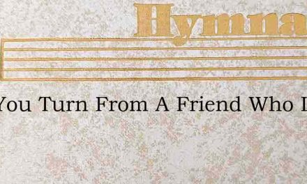 Can You Turn From A Friend Who Loves You – Hymn Lyrics