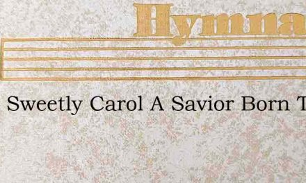 Carol Sweetly Carol A Savior Born Today – Hymn Lyrics