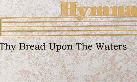Cast Thy Bread Upon The Waters – Hymn Lyrics
