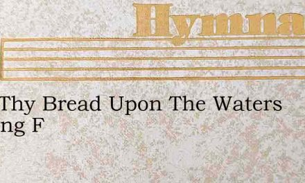 Cast Thy Bread Upon The Waters Nothing F – Hymn Lyrics