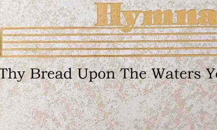 Cast Thy Bread Upon The Waters Ye Who – Hymn Lyrics