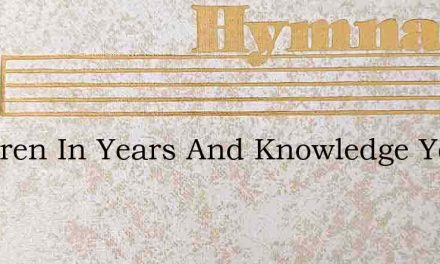 Children In Years And Knowledge Young – Hymn Lyrics