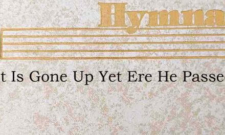Christ Is Gone Up Yet Ere He Passed – Hymn Lyrics