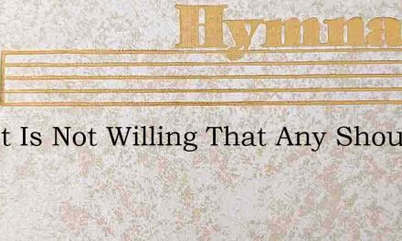 Christ Is Not Willing That Any Should Pe – Hymn Lyrics