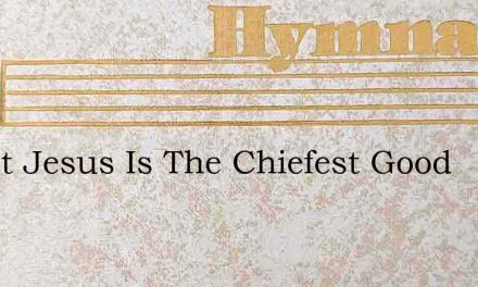 Christ Jesus Is The Chiefest Good – Hymn Lyrics